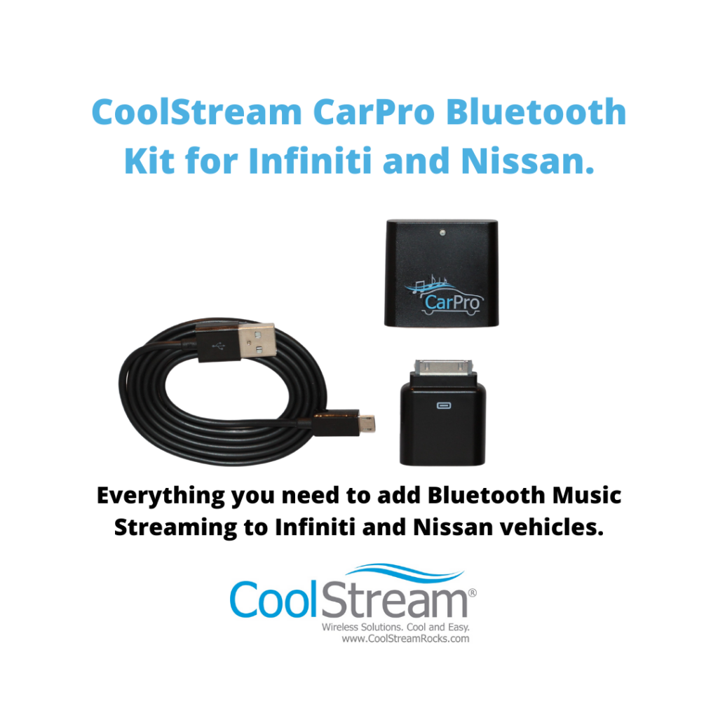 The CoolStream CarPro Bluetooth Kit for Infiniti and Nissan is the complete car kit needed for music streaming in your Infiniti, Nissan, or Volvo using the 30-pin iPod cable that came with your vehicle.